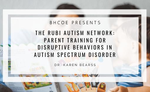 The RUBI Autism Network: Parent Training For Disruptive Behaviors in Autism Spectrum Disorder